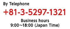 Please feel free to contact us. free dial 03-5297-1321 dial 03-5297-1321 Receptiontime 9a.m.~6p.m. Japan time